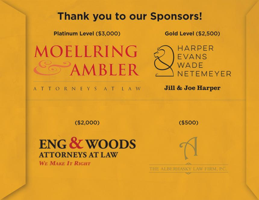 Platinum Level ($3,000): Moellring & Ambler Attorneys at Law Gold Level ($2,500): Harpers, Evans, Wade, Netemeyer, Jill & Joe Harper ($2,000): Eng & Woods Attorneys at Law ($500) The Alberhasky Law Firm, P.C.