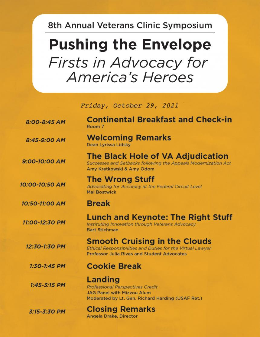 Friday, October 29, 2021 8:00-8:45 AM Attendee Breakfast and Check-in – Room 7 8:45-9:00 AM Welcoming Remarks – Dean Lyrissa Lidsky 9:00-10:00 AM The Black Hole of VA Adjudication – Amy Kretkowski & Amy Odom Success and Setbacks following the Appeals Modernization Act 10:00-10:50 AM The Wrong Stuff – Mel Bostwick Advocating for Accuracy at the Federal Circuit Level 10:50-11:00 AM Break 11:00-12:30 PM Lunch and Keynote: The Right Stuff – Bart Stichman Instituting Innovation through Veteran Advocacy 12:30-1:30 PM Smooth Cruising in the Clouds – Professors and Student Advocates Ethical Responsibilities and Duties for the Virtual Lawyer 1:30-1:45 PM Cookie Break 1:45-3:15 PM Landing – JAG Panel with Mizzou Alum and Friends Professional Perspectives Credit 3:15-3:30 PM Closing Remarks – Angela Drake, Director